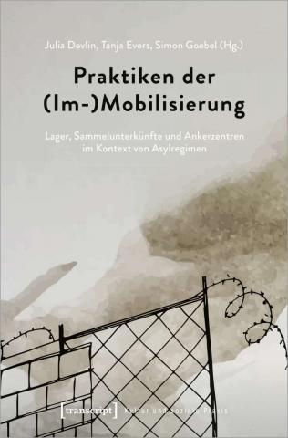 Praktiken der (Im-)Mobilisierung: Lager, Sammelunterkünfte und Ankerzentren im Kontext von Asylregimen