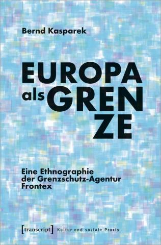 Europa als Grenze: Eine Ethnographie der Grenzschutz-Agentur Frontex